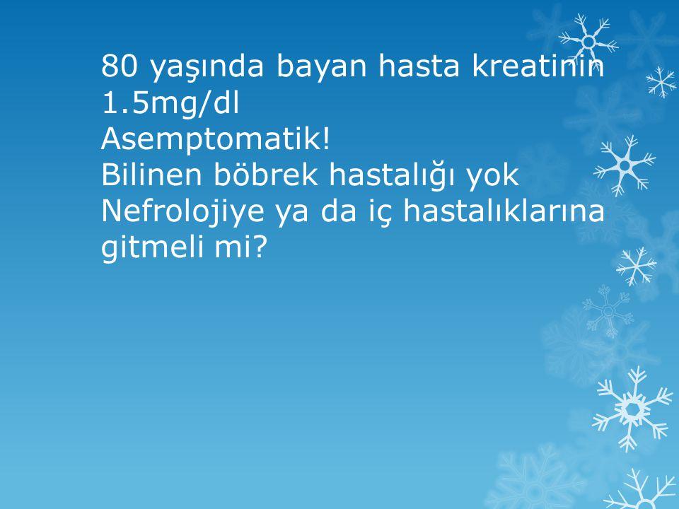 80 yaşında bayan hasta kreatinin 1.5mg/dl Asemptomatik.