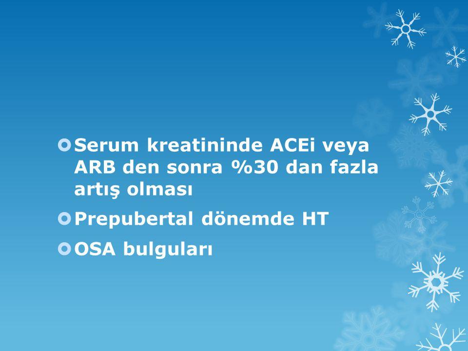  Serum kreatininde ACEi veya ARB den sonra %30 dan fazla artış olması  Prepubertal dönemde HT  OSA bulguları
