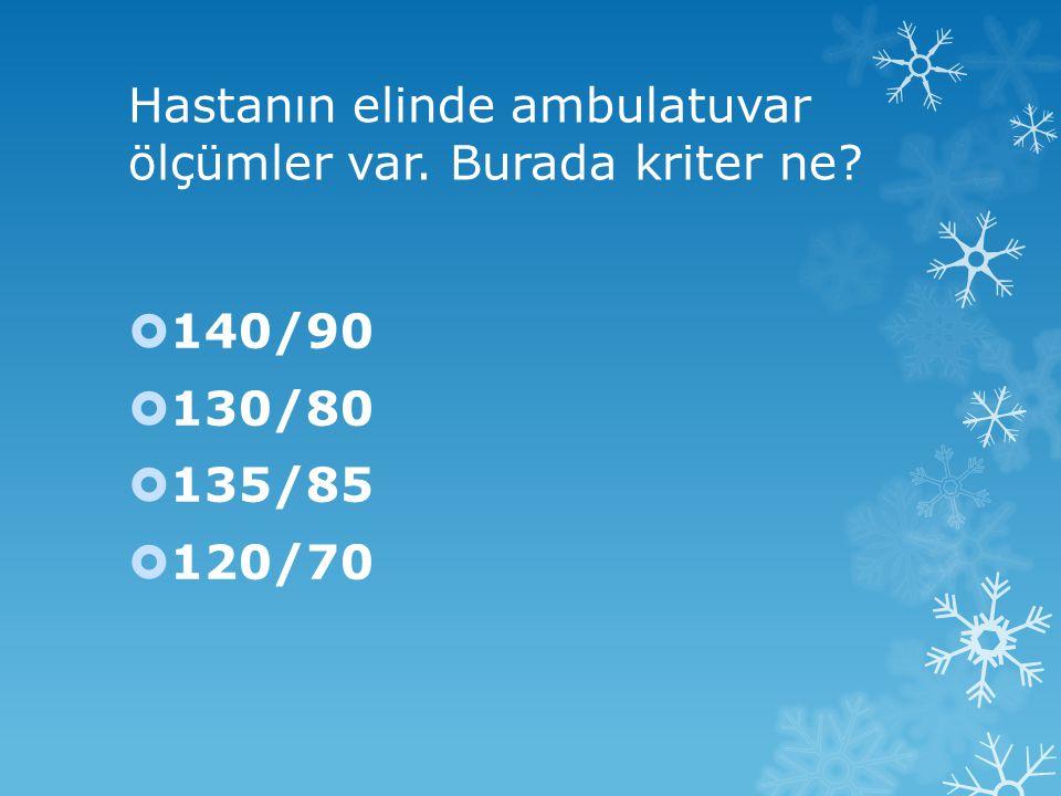 Hastanın elinde ambulatuvar ölçümler var. Burada kriter ne?  140/90  130/80  135/85  120/70