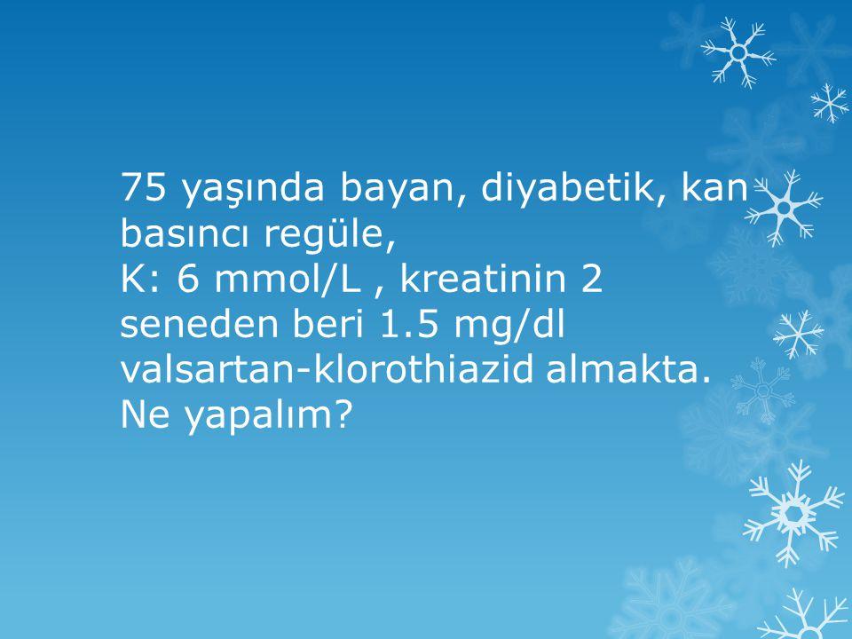 75 yaşında bayan, diyabetik, kan basıncı regüle, K: 6 mmol/L, kreatinin 2 seneden beri 1.5 mg/dl valsartan-klorothiazid almakta.