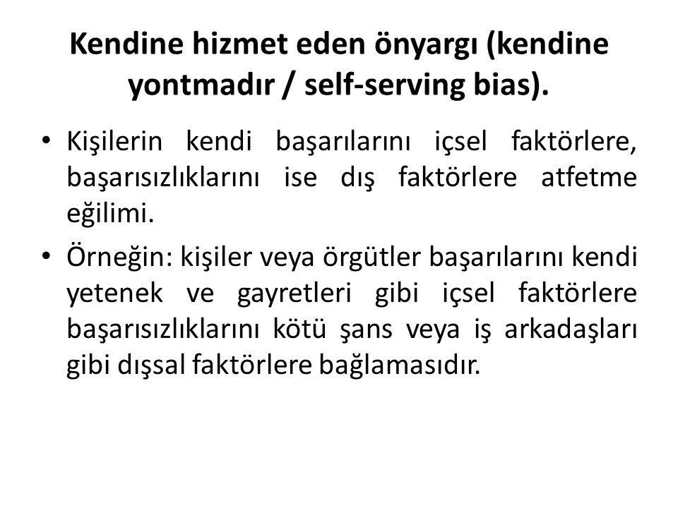 Kendine hizmet eden önyargı (kendine yontmadır / self-serving bias). Kişilerin kendi başarılarını içsel faktörlere, başarısızlıklarını ise dış faktörl