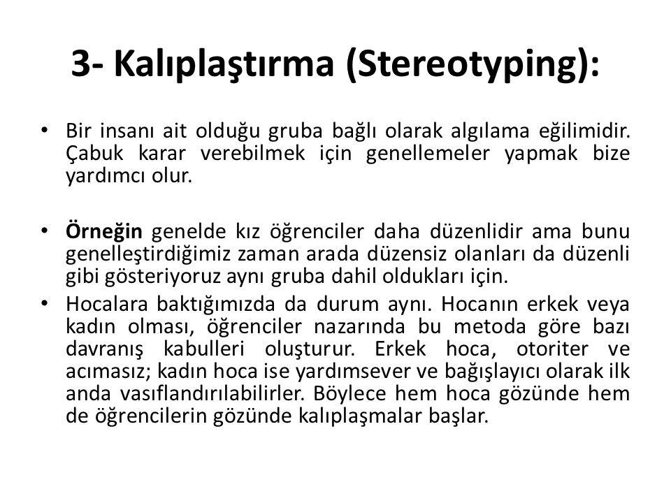 3- Kalıplaştırma (Stereotyping): Bir insanı ait olduğu gruba bağlı olarak algılama eğilimidir. Çabuk karar verebilmek için genellemeler yapmak bize ya