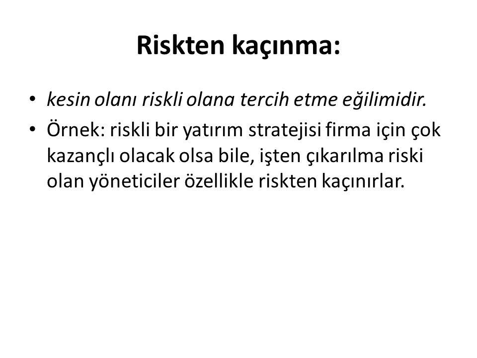 Riskten kaçınma: kesin olanı riskli olana tercih etme eğilimidir. Örnek: riskli bir yatırım stratejisi firma için çok kazançlı olacak olsa bile, işten