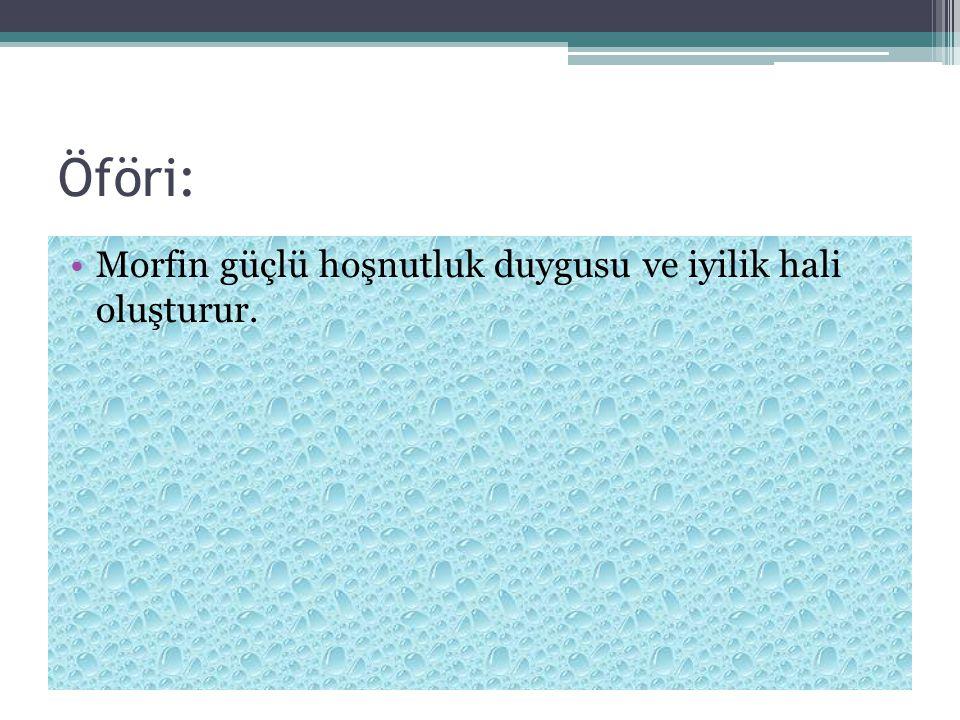Öföri: Morfin güçlü hoşnutluk duygusu ve iyilik hali oluşturur.