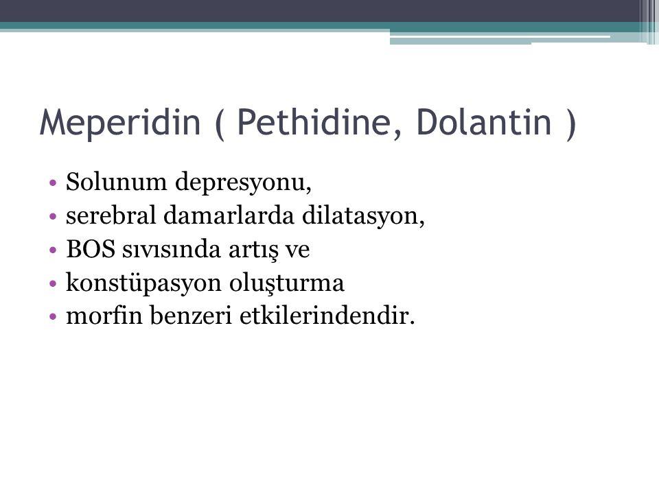 Meperidin ( Pethidine, Dolantin ) Solunum depresyonu, serebral damarlarda dilatasyon, BOS sıvısında artış ve konstüpasyon oluşturma morfin benzeri etk