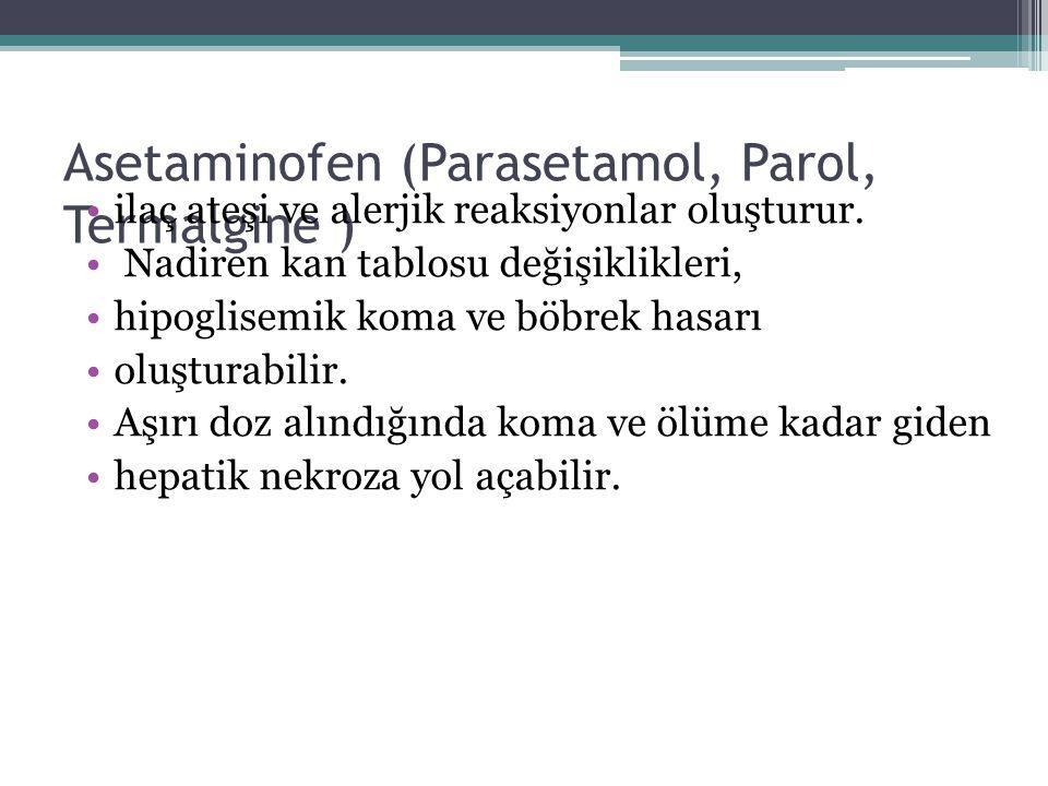 Asetaminofen (Parasetamol, Parol, Termalgine ) ilaç ateşi ve alerjik reaksiyonlar oluşturur. Nadiren kan tablosu değişiklikleri, hipoglisemik koma ve