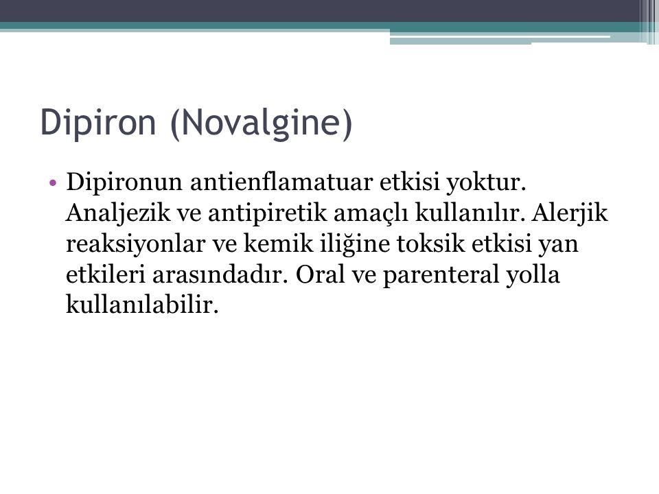 Dipiron (Novalgine) Dipironun antienflamatuar etkisi yoktur. Analjezik ve antipiretik amaçlı kullanılır. Alerjik reaksiyonlar ve kemik iliğine toksik
