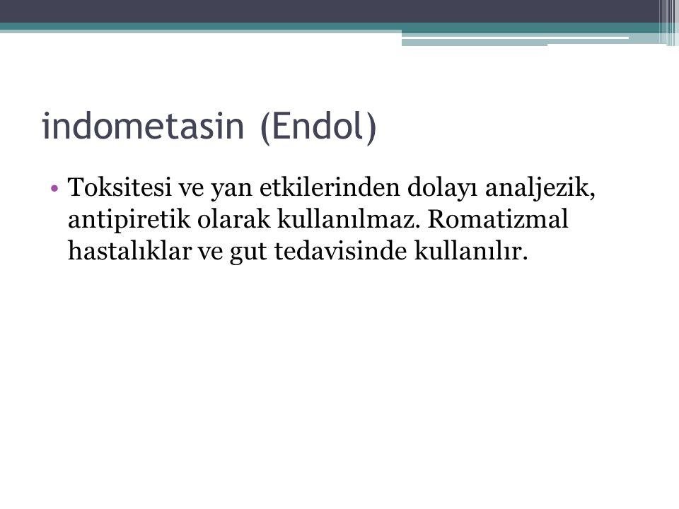indometasin (Endol) Toksitesi ve yan etkilerinden dolayı analjezik, antipiretik olarak kullanılmaz. Romatizmal hastalıklar ve gut tedavisinde kullanıl