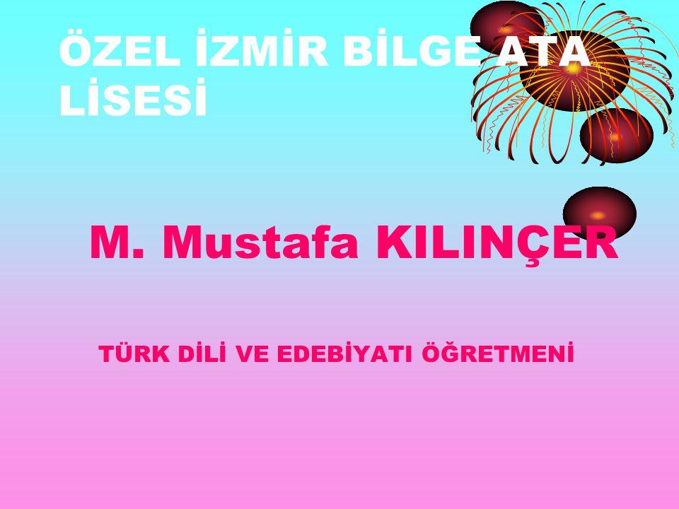 ÖZEL İZMİR BİLGE ATA LİSESİ M. Mustafa KILINÇER TÜRK DİLİ VE EDEBİYATI ÖĞRETMENİ