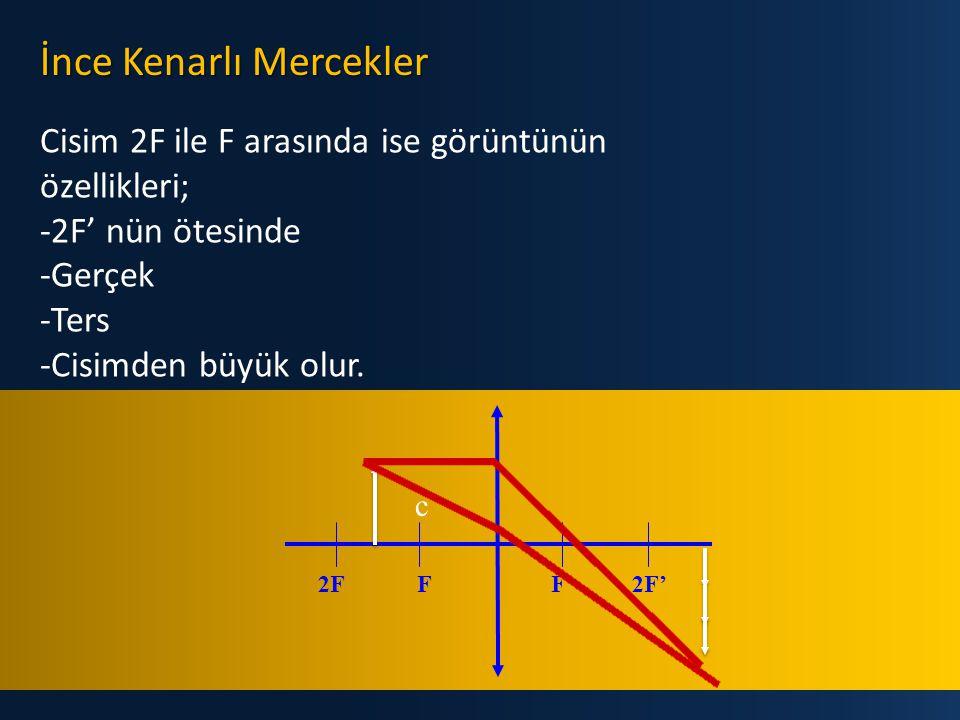 İnce Kenarlı Mercekler Cisim 2F 'de ise görüntünün özellikleri; - 2F' de -Gerçek -Ters -Cisimle aynı boyda olur. c 2FFF'2F'