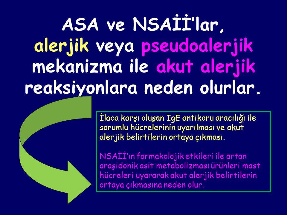 ASA ve NSAİİ'lar, alerjik veya pseudoalerjik mekanizma ile akut alerjik reaksiyonlara neden olurlar. İlaca karşı oluşan IgE antikoru aracılığı ile sor