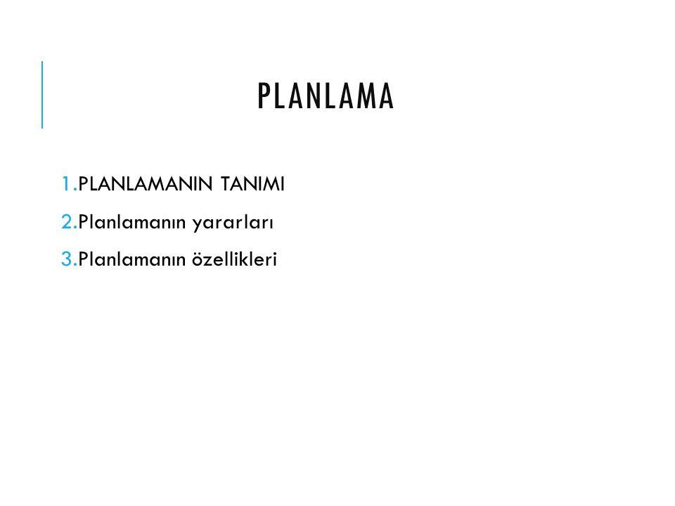 PLANLAMA 1.PLANLAMANIN TANIMI 2.Planlamanın yararları 3.Planlamanın özellikleri