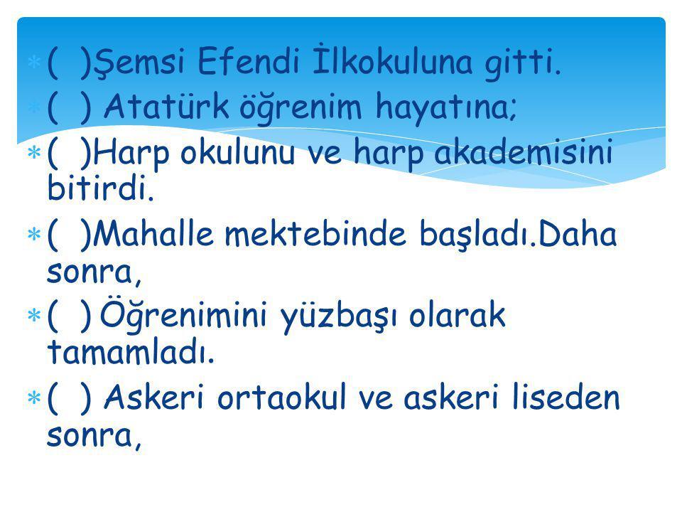  ( )Şemsi Efendi İlkokuluna gitti.  ( ) Atatürk öğrenim hayatına;  ( )Harp okulunu ve harp akademisini bitirdi.  ( )Mahalle mektebinde başladı.Dah