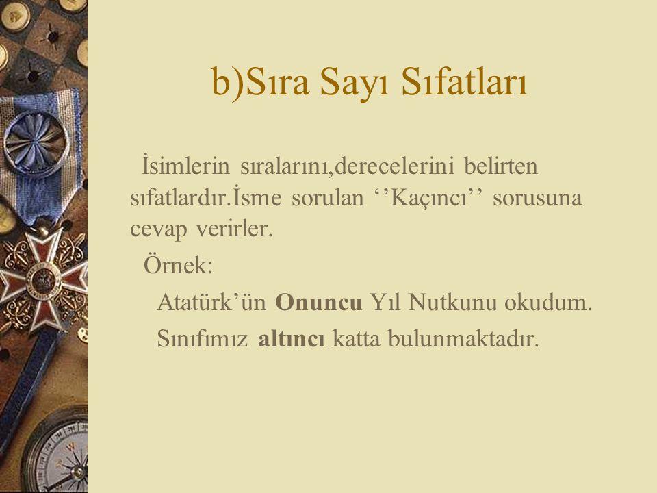 b)Sıra Sayı Sıfatları İsimlerin sıralarını,derecelerini belirten sıfatlardır.İsme sorulan ''Kaçıncı'' sorusuna cevap verirler. Örnek: Atatürk'ün Onunc