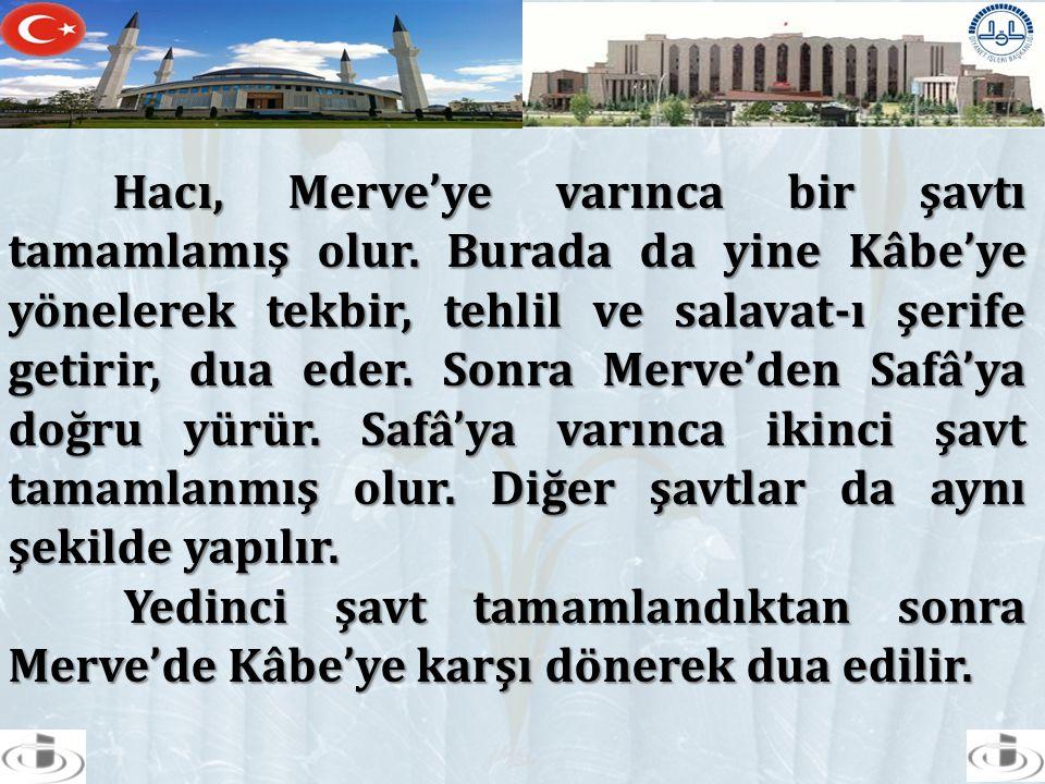Hacı, Merve'ye varınca bir şavtı tamamlamış olur. Burada da yine Kâbe'ye yönelerek tekbir, tehlil ve salavat-ı şerife getirir, dua eder. Sonra Merve'd