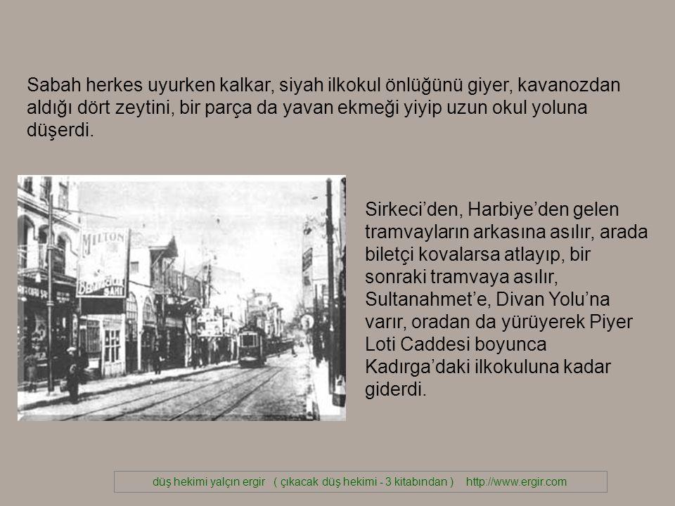 düş hekimi yalçın ergir ( çıkacak düş hekimi - 3 kitabından ) http://www.ergir.com Sirkeci'den, Harbiye'den gelen tramvayların arkasına asılır, arada biletçi kovalarsa atlayıp, bir sonraki tramvaya asılır, Sultanahmet'e, Divan Yolu'na varır, oradan da yürüyerek Piyer Loti Caddesi boyunca Kadırga'daki ilkokuluna kadar giderdi.