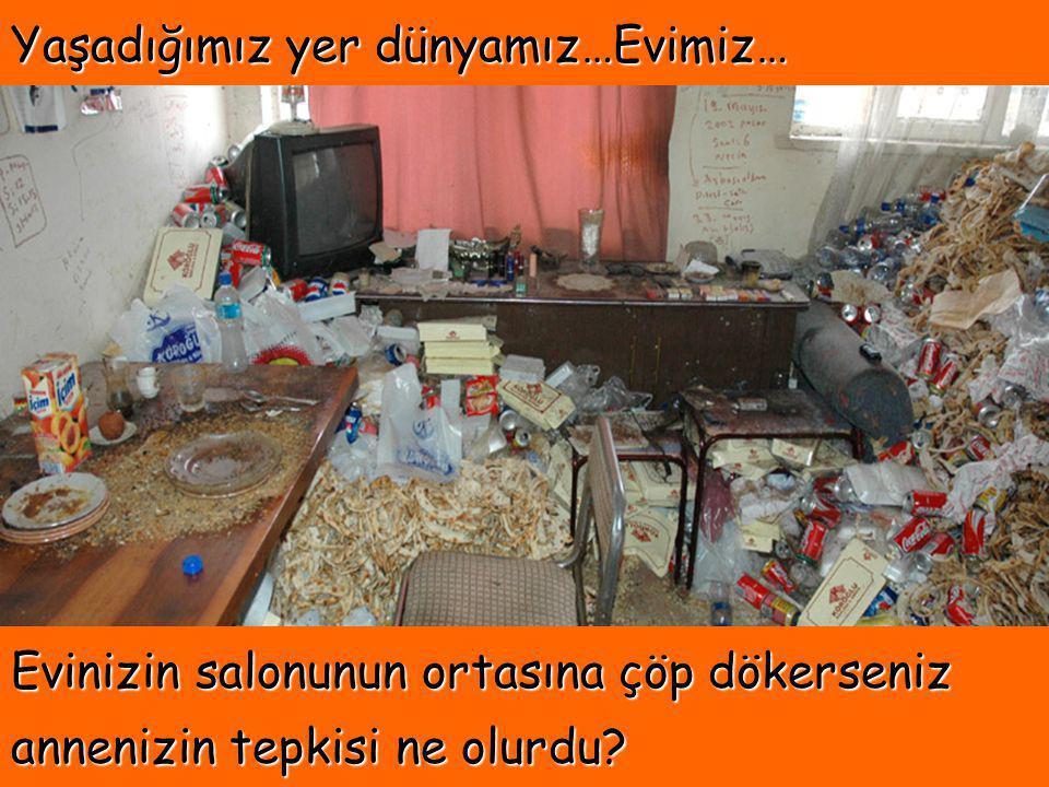 Yaşadığımız yer dünyamız…Evimiz… Evinizin salonunun ortasına çöp dökerseniz annenizin tepkisi ne olurdu?
