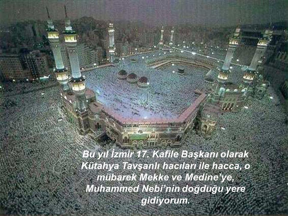 Bu yıl İzmir 17. Kafile Başkanı olarak Kütahya Tavşanlı hacıları ile hacca, o mübarek Mekke ve Medine'ye, Muhammed Nebi'nin doğduğu yere gidiyorum.