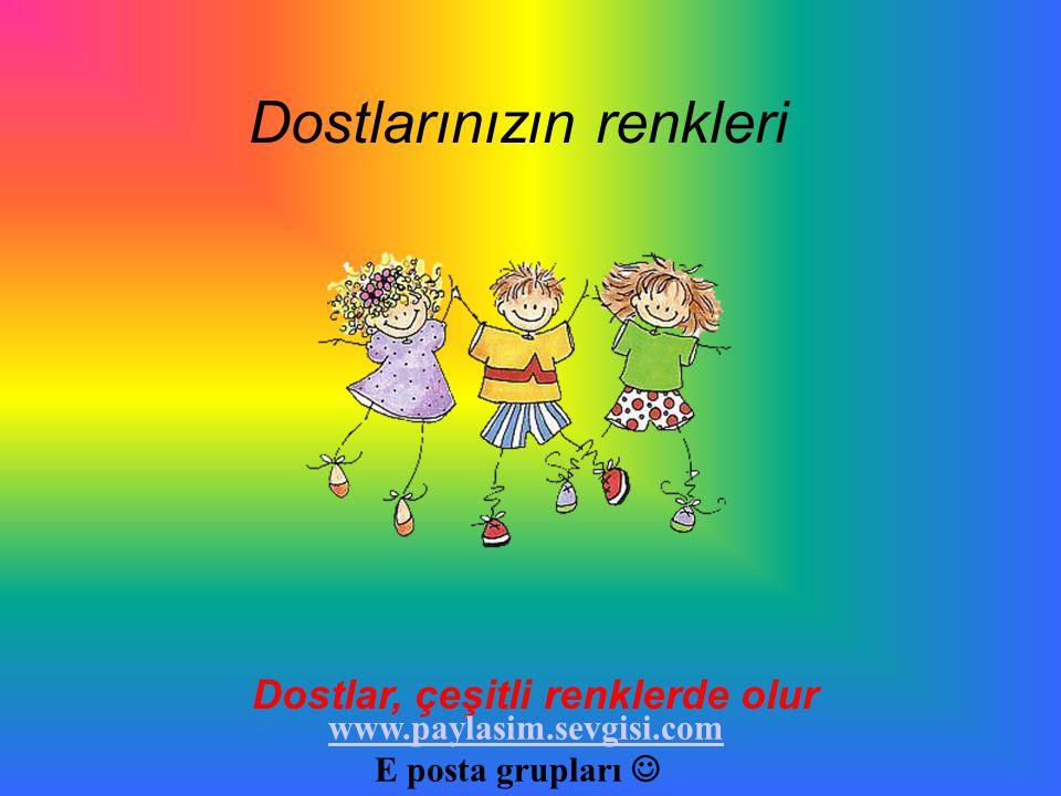 Dostlarınızın renkleri Dostlar, çeşitli renklerde olur www.paylasim.sevgisi.com E posta grupları