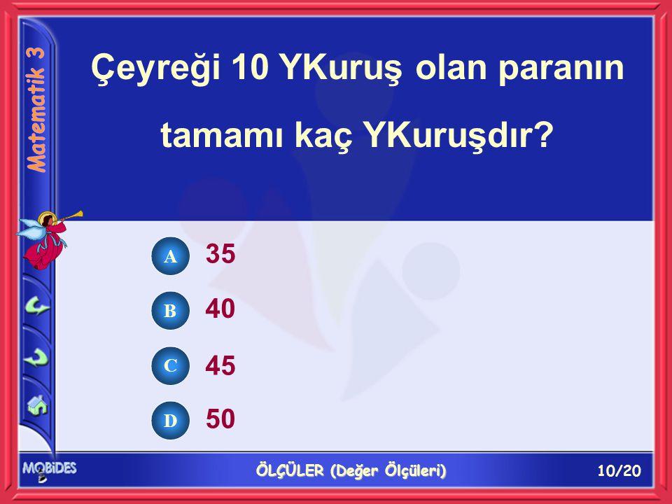10/20 ÖLÇÜLER (Değer Ölçüleri) A B C D Çeyreği 10 YKuruş olan paranın tamamı kaç YKuruşdır.