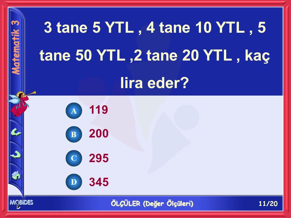 11/20 ÖLÇÜLER (Değer Ölçüleri) A B C D 3 tane 5 YTL, 4 tane 10 YTL, 5 tane 50 YTL,2 tane 20 YTL, kaç lira eder.