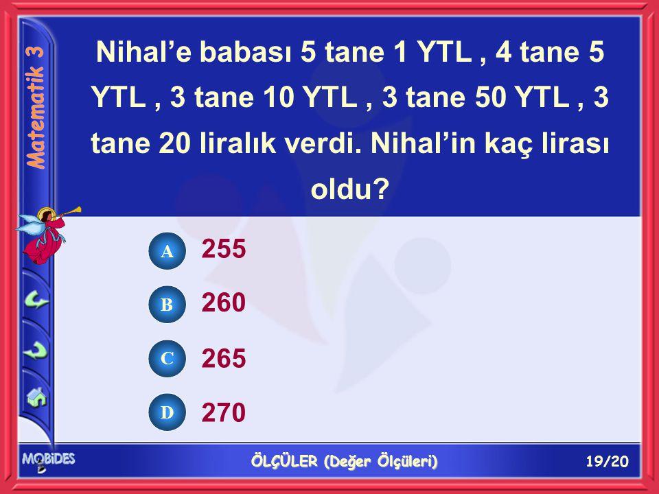 19/20 ÖLÇÜLER (Değer Ölçüleri) A B C D Nihal'e babası 5 tane 1 YTL, 4 tane 5 YTL, 3 tane 10 YTL, 3 tane 50 YTL, 3 tane 20 liralık verdi.