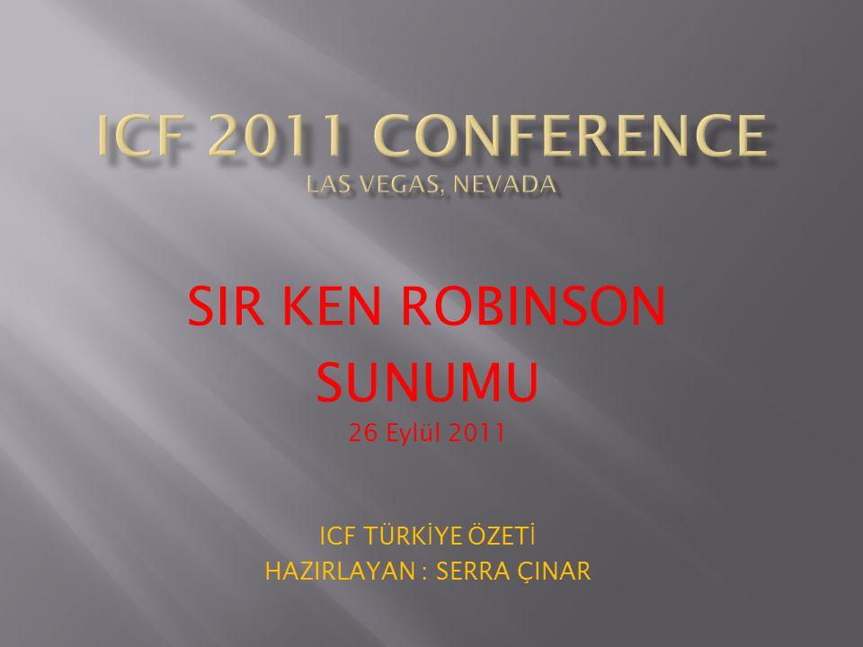 SIR KEN ROBINSON SUNUMU 26 Eylül 2011 ICF TÜRK İ YE ÖZET İ HAZIRLAYAN : SERRA ÇINAR