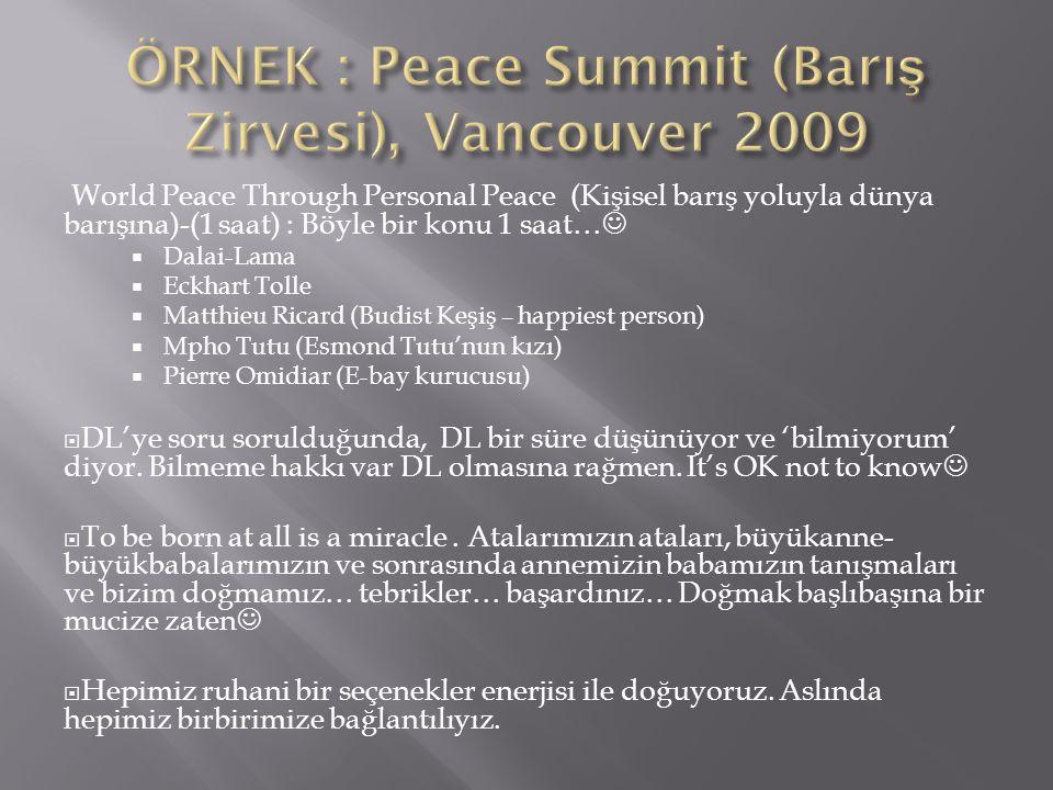 World Peace Through Personal Peace (Kişisel barış yoluyla dünya barışına)-(1 saat) : Böyle bir konu 1 saat…  Dalai-Lama  Eckhart Tolle  Matthieu Ricard (Budist Keşiş – happiest person)  Mpho Tutu (Esmond Tutu'nun kızı)  Pierre Omidiar (E-bay kurucusu)  DL'ye soru sorulduğunda, DL bir süre düşünüyor ve 'bilmiyorum' diyor.