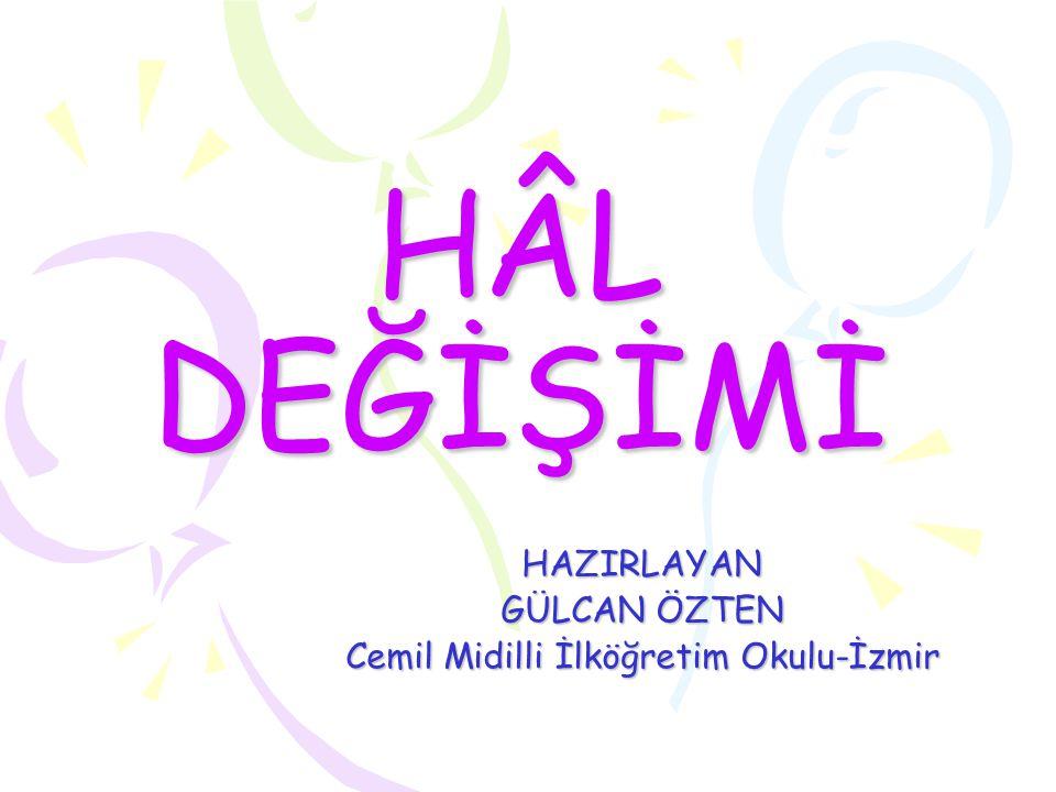 HÂL DEĞİŞİMİ HAZIRLAYAN GÜLCAN ÖZTEN Cemil Midilli İlköğretim Okulu-İzmir