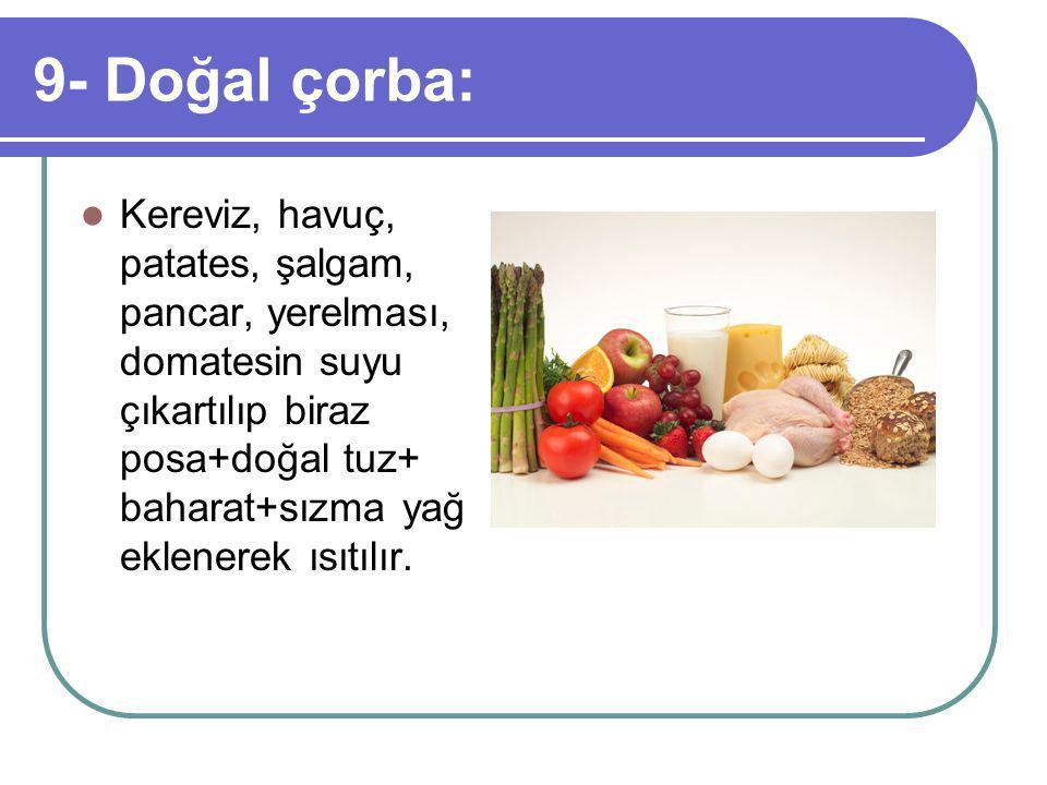9- Doğal çorba: Kereviz, havuç, patates, şalgam, pancar, yerelması, domatesin suyu çıkartılıp biraz posa+doğal tuz+ baharat+sızma yağ eklenerek ısıtılır.