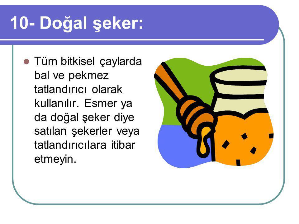 10- Doğal şeker: Tüm bitkisel çaylarda bal ve pekmez tatlandırıcı olarak kullanılır.