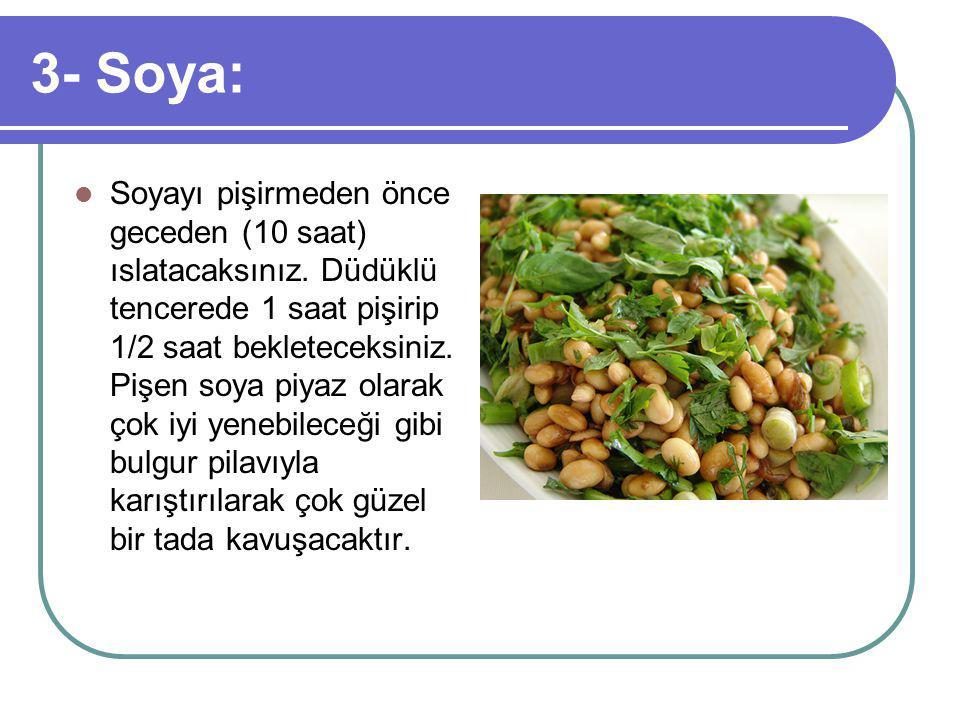 3- Soya: Soyayı pişirmeden önce geceden (10 saat) ıslatacaksınız.
