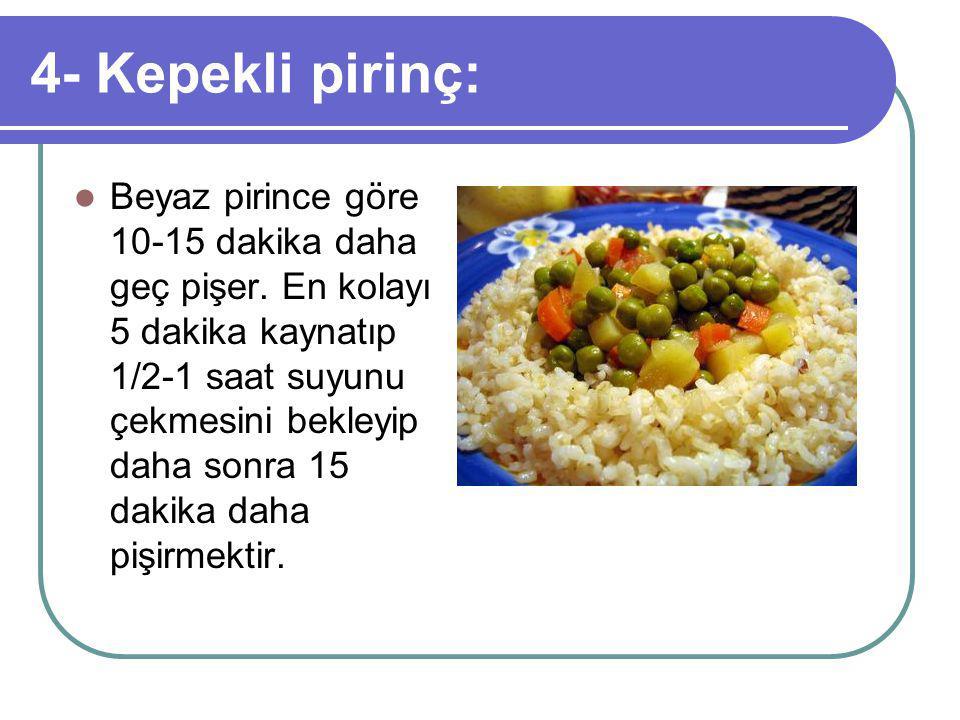 4- Kepekli pirinç: Beyaz pirince göre 10-15 dakika daha geç pişer.