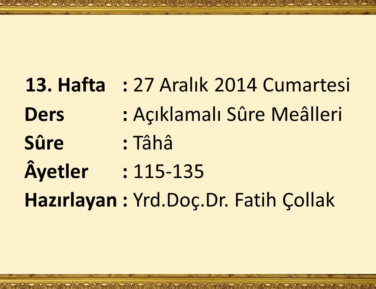 13. Hafta: 27 Aralık 2014 Cumartesi Ders : Açıklamalı Sûre Meâlleri Sûre : Tâhâ Âyetler : 115-135 Hazırlayan: Yrd.Doç.Dr. Fatih Çollak