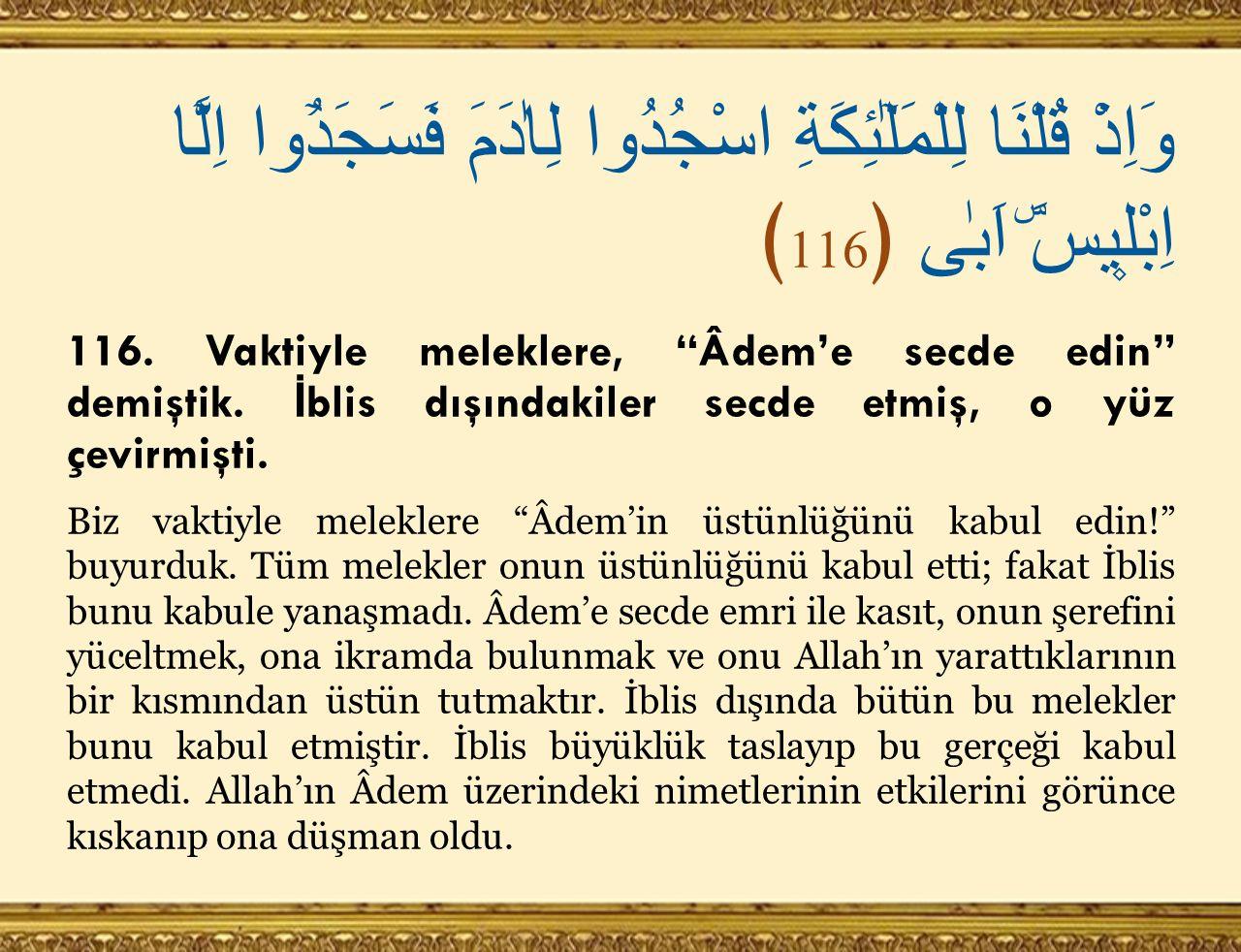 "وَاِذْ قُلْنَا لِلْمَلٰٓئِكَةِ اسْجُدُوا لِاٰدَمَ فَسَجَدُٓوا اِلَّٓا اِبْل۪يسَۜ اَبٰى ﴿ 116 ﴾ 116. Vaktiyle meleklere, ""Âdem'e secde edin"" demiştik."