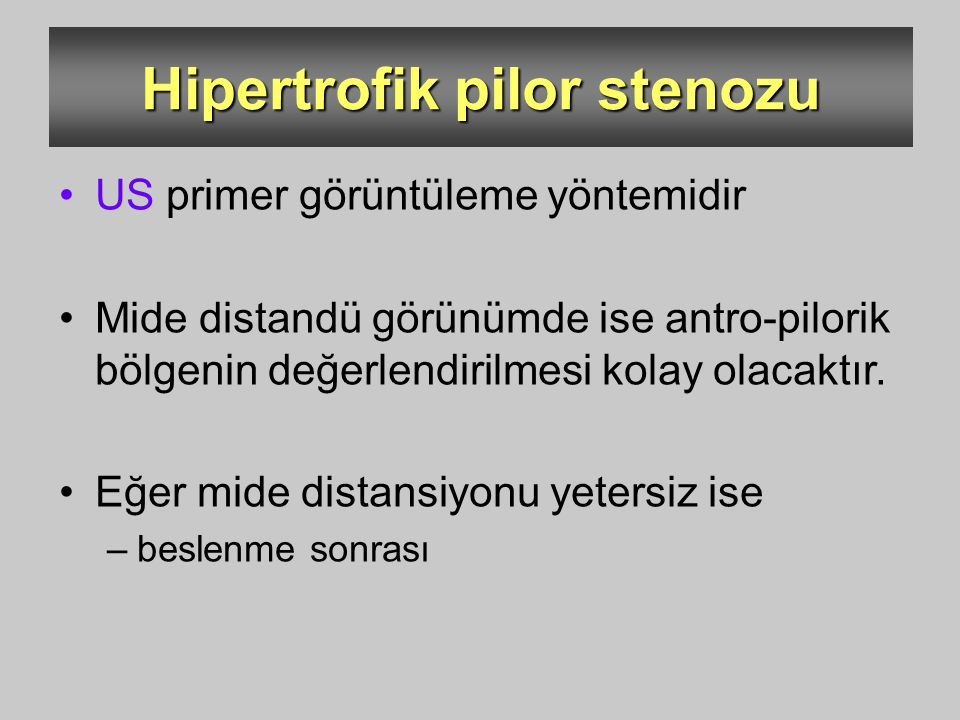 Hipertrofik pilor stenozu US primer görüntüleme yöntemidir Mide distandü görünümde ise antro-pilorik bölgenin değerlendirilmesi kolay olacaktır. Eğer
