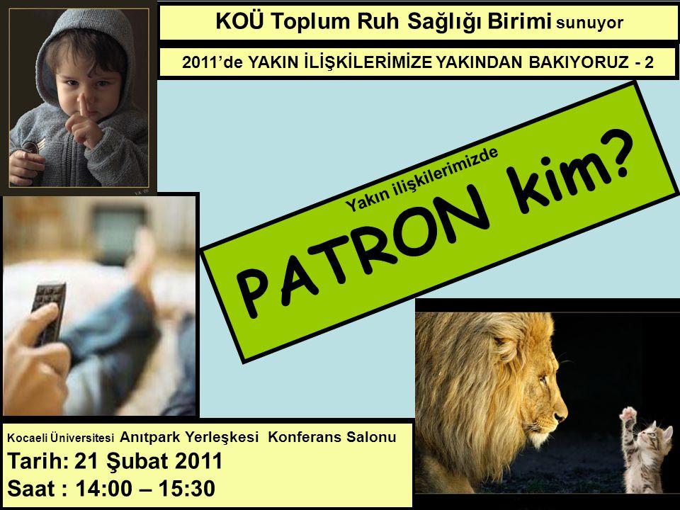 21 Şubat 2011 14:00 15:30 KOÜ Toplum Ruh Sağlığı Birimi sunuyor Yakın ilişkilerimizde PATRON KİM.