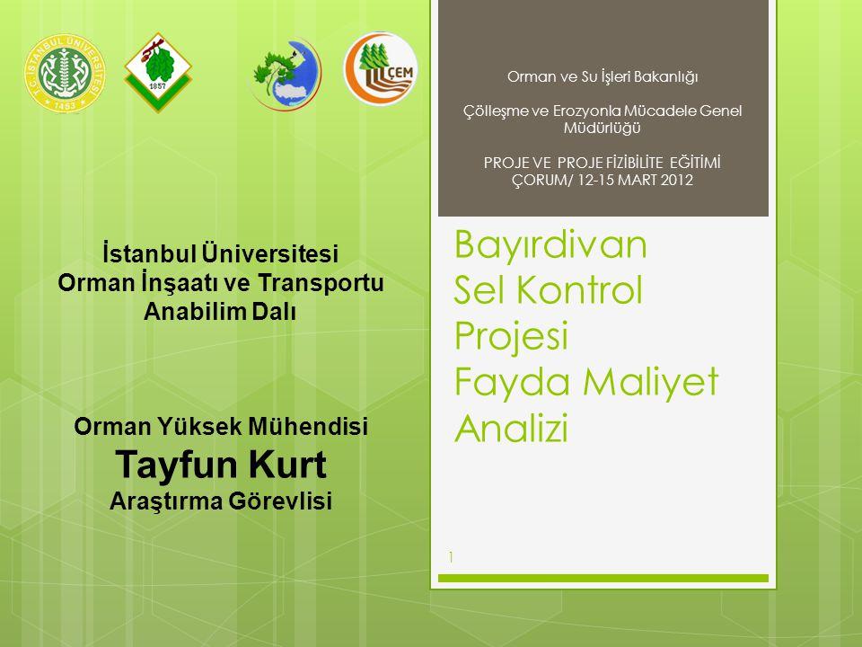 Bayırdivan Sel Kontrol Projesi Fayda Maliyet Analizi 1 Orman ve Su İşleri Bakanlığı Çölleşme ve Erozyonla Mücadele Genel Müdürlüğü PROJE VE PROJE FİZİBİLİTE EĞİTİMİ ÇORUM/ 12-15 MART 2012 İstanbul Üniversitesi Orman İnşaatı ve Transportu Anabilim Dalı Orman Yüksek Mühendisi Tayfun Kurt Araştırma Görevlisi