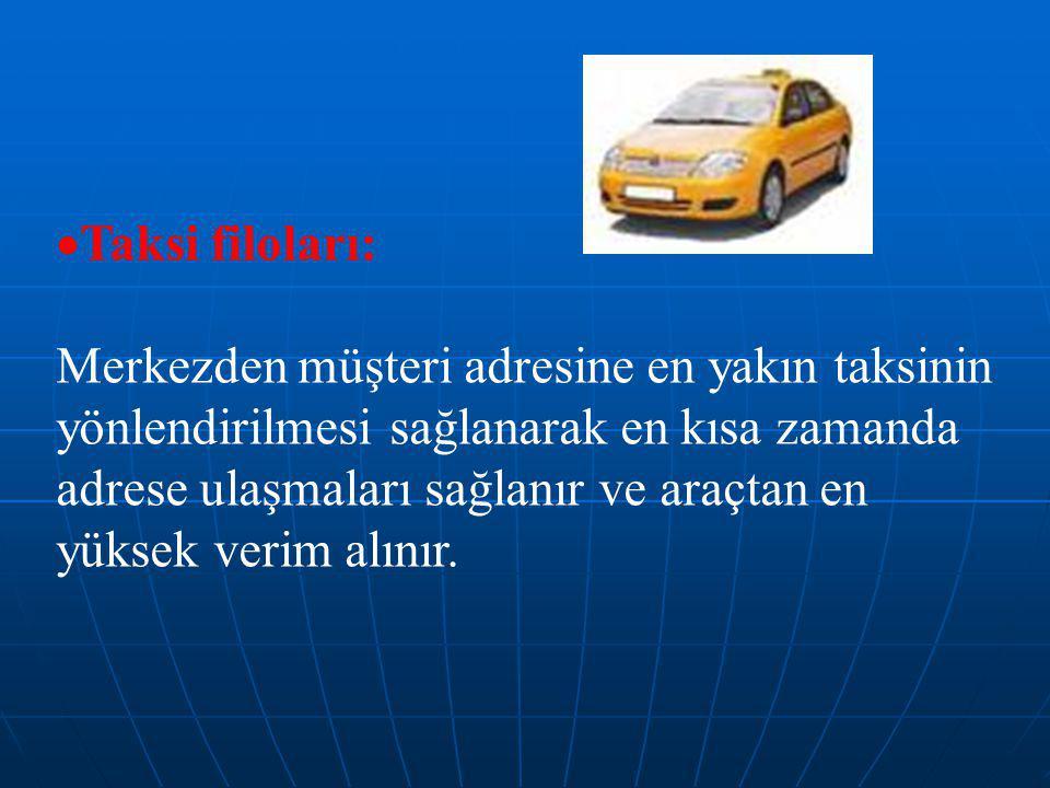  Taksi filoları: Merkezden müşteri adresine en yakın taksinin yönlendirilmesi sağlanarak en kısa zamanda adrese ulaşmaları sağlanır ve araçtan en yüksek verim alınır.