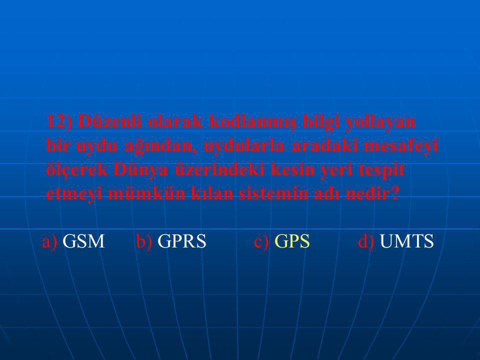 12) Düzenli olarak kodlanmış bilgi yollayan bir uydu ağından, uydularla aradaki mesafeyi ölçerek Dünya üzerindeki kesin yeri tespit etmeyi mümkün kılan sistemin adı nedir.