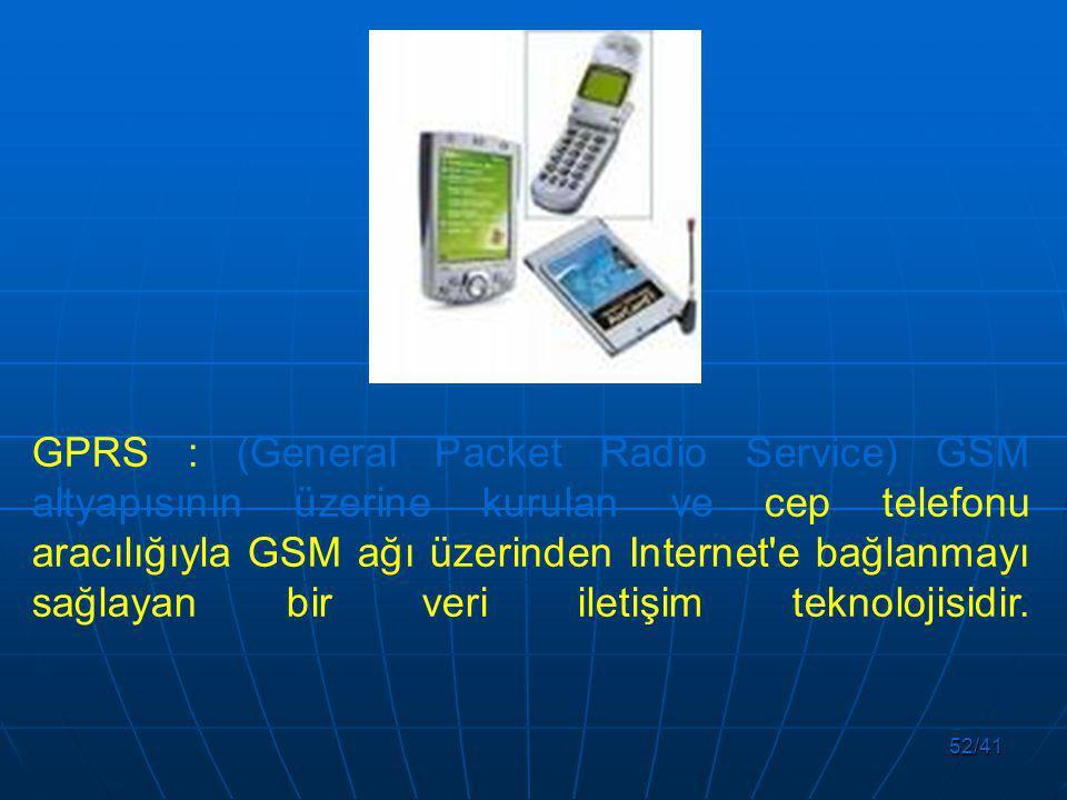 52/41 GPRS : (General Packet Radio Service) GSM altyapısının üzerine kurulan ve cep telefonu aracılığıyla GSM ağı üzerinden Internet e bağlanmayı sağlayan bir veri iletişim teknolojisidir.