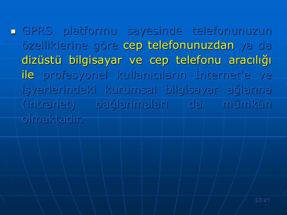 53/41 GPRS platformu sayesinde telefonunuzun özelliklerine göre cep telefonunuzdan ya da dizüstü bilgisayar ve cep telefonu aracılığı ile profesyonel kullanıcıların İnternet e ve işyerlerindeki kurumsal bilgisayar ağlarına (intranet) bağlanmaları da mümkün olmaktadır.