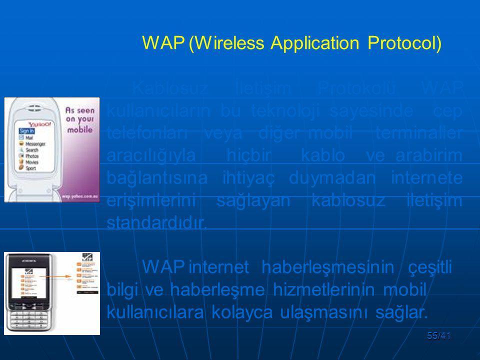55/41 WAP (Wireless Application Protocol) Kablosuz İletişim Protokolü WAP kullanıcıların bu teknoloji sayesinde cep telefonları veya diğer mobil terminaller aracılığıyla hiçbir kablo ve arabirim bağlantısına ihtiyaç duymadan internete erişimlerini sağlayan kablosuz iletişim standardıdır.