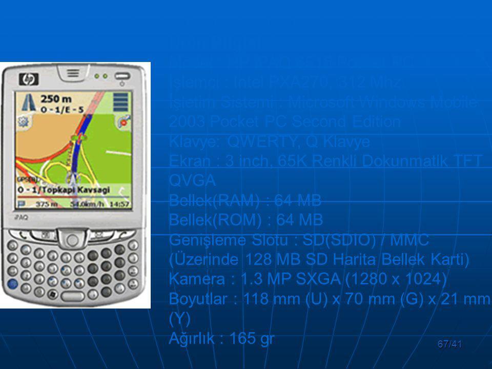 67/41 Ürün Bilgisi Model : HP iPAQ 6515 Pocket PC İşlemci : Intel PXA270, 312 Mhz İşletim Sistemi : Microsoft Windows Mobile 2003 Pocket PC Second Edition Klavye: QWERTY, Q Klavye Ekran : 3 inch, 65K Renkli Dokunmatik TFT QVGA Bellek(RAM) : 64 MB Bellek(ROM) : 64 MB Genişleme Slotu : SD(SDIO) / MMC (Üzerinde 128 MB SD Harita Bellek Karti) Kamera : 1.3 MP SXGA (1280 x 1024) Boyutlar : 118 mm (U) x 70 mm (G) x 21 mm (Y) Ağırlık : 165 gr