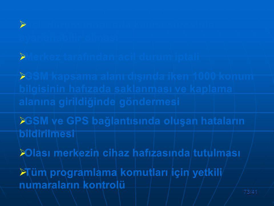 73/41  Acil durum modunda kalma süresinin ayarlanabilir olması  Merkez tarafından acil durum iptali  GSM kapsama alanı dışında iken 1000 konum bilgisinin hafızada saklanması ve kaplama alanına girildiğinde göndermesi  GSM ve GPS bağlantısında oluşan hataların bildirilmesi  Olası merkezin cihaz hafızasında tutulması  Tüm programlama komutları için yetkili numaraların kontrolü