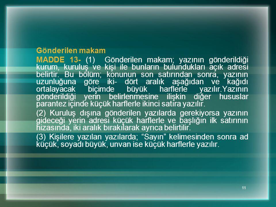 11 Gönderilen makam MADDE 13- (1) Gönderilen makam; yazının gönderildiği kurum, kuruluş ve kişi ile bunların bulundukları açık adresi belirtir. Bu böl