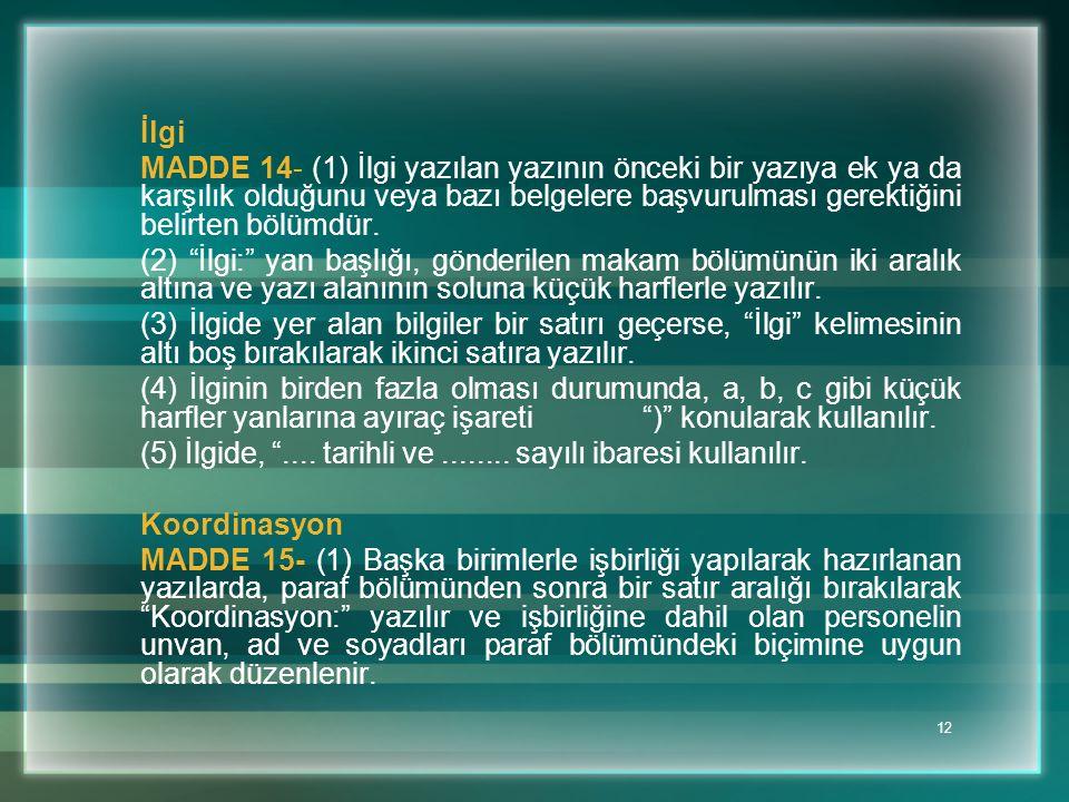 12 İlgi MADDE 14- (1) İlgi yazılan yazının önceki bir yazıya ek ya da karşılık olduğunu veya bazı belgelere başvurulması gerektiğini belirten bölümdür