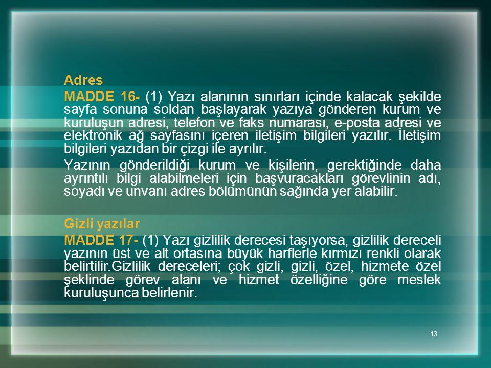 13 Adres MADDE 16- (1) Yazı alanının sınırları içinde kalacak şekilde sayfa sonuna soldan başlayarak yazıya gönderen kurum ve kuruluşun adresi, telefo