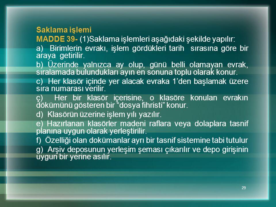 29 Saklama işlemi MADDE 39- (1)Saklama işlemleri aşağıdaki şekilde yapılır: a) Birimlerin evrakı, işlem gördükleri tarih sırasına göre bir araya getir