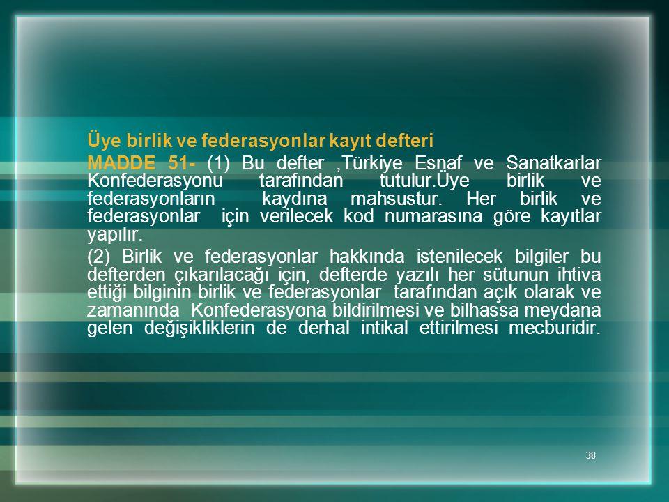 38 Üye birlik ve federasyonlar kayıt defteri MADDE 51- (1) Bu defter,Türkiye Esnaf ve Sanatkarlar Konfederasyonu tarafından tutulur.Üye birlik ve fede